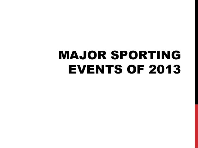 MAJOR SPORTING EVENTS OF 2013