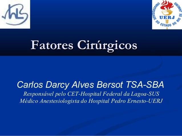 Fatores CirúrgicosCarlos Darcy Alves Bersot TSA-SBA Responsável pelo CET-Hospital Federal da Lagoa-SUSMédico Anestesiologi...