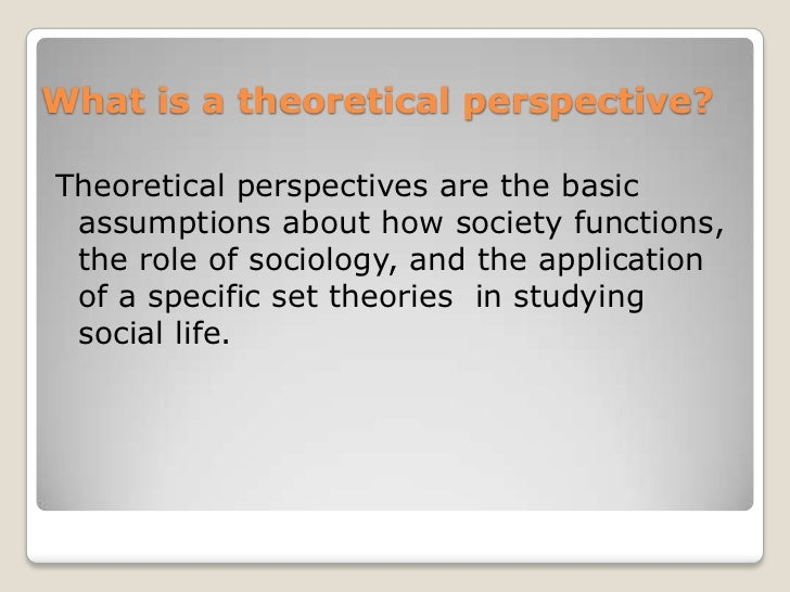 What is a theoretical perspective?Theoretical perspectives are the basic assumptions about how society functions, the role...