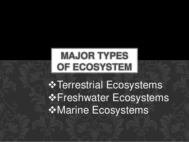 MAJOR TYPES OF ECOSYSTEM Terrestrial Ecosystems Freshwater Ecosystems Marine Ecosystems