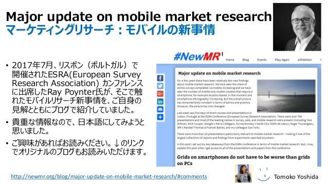 Major update on mobile market research マーケティングリサーチ:モバイルの新事情 • 2017年7月、リスボン(ポルトガル)で 開催されたESRA(European Survey Research Asso...