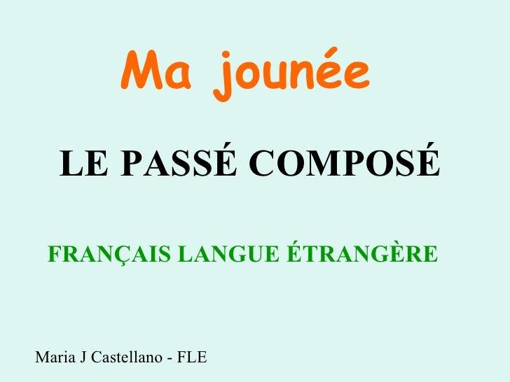 LE PASSÉ COMPOSÉ FRANÇAIS LANGUE ÉTRANGÈRE   Maria J Castellano - FLE Ma joun é e