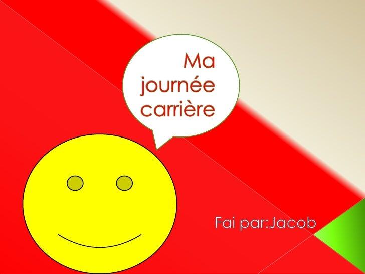 Ma journée carrière<br />Fai par:Jacob<br />