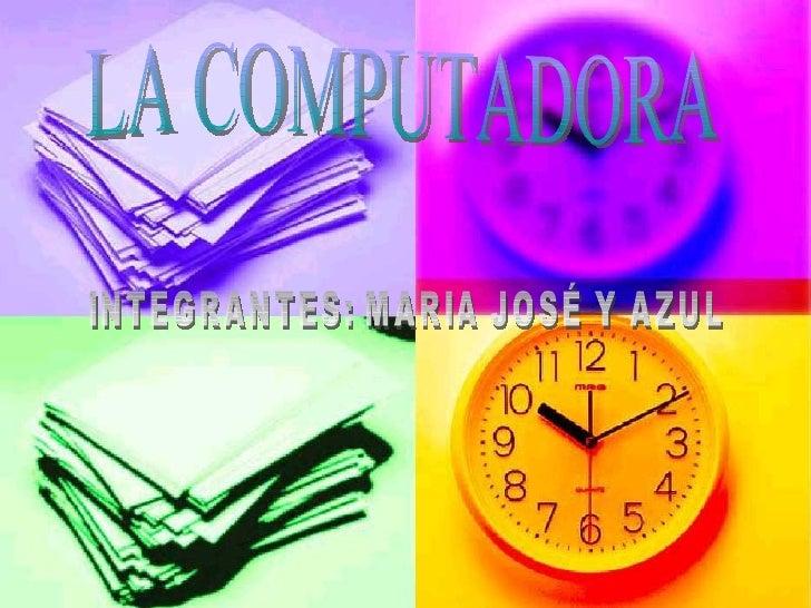 LA COMPUTADORA INTEGRANTES: MARIA JOSÉ Y AZUL