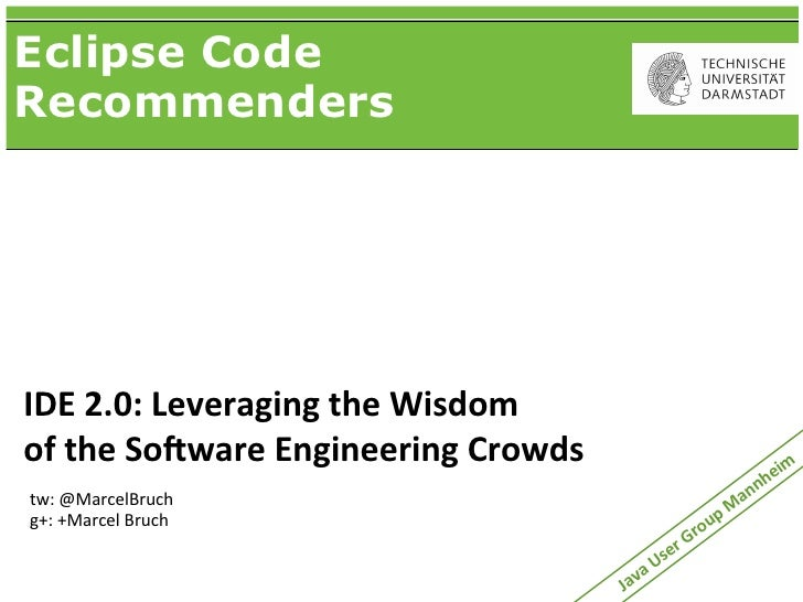 Eclipse CodeRecommendersIDE	  2.0:	  Leveraging	  the	  Wisdomof	  the	  So:ware	  Engineering	  Crowds                   ...