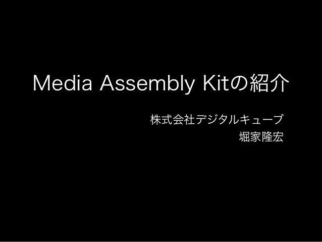 Media Assembly Kitの紹介 株式会社デジタルキューブ 堀家隆宏