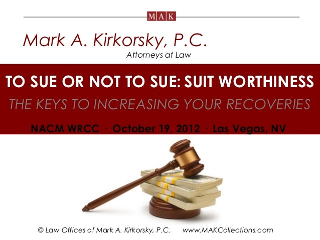 Mark A. Kirkorsky, P.C.                             Attorneys at LawTO SUE OR NOT TO SUE: SUIT WORTHINESS  .THE KEYS TO IN...