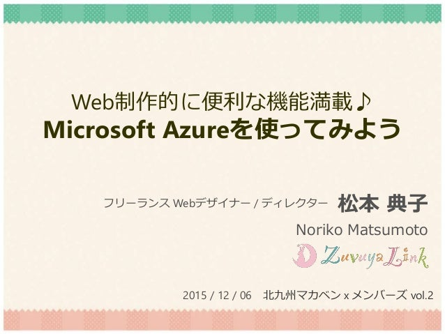 Web制作的に便利な機能満載♪ Microsoft Azureを使ってみよう 松本 典子 Noriko Matsumoto フリーランス Webデザイナー / ディレクター 2015 / 12 / 06 北九州マカベン x メンバーズ vol.2