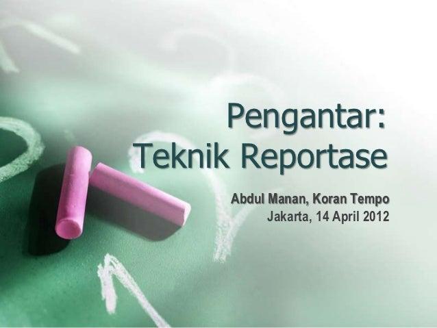 Pengantar:Teknik Reportase      Abdul Manan, Koran Tempo            Jakarta, 14 April 2012