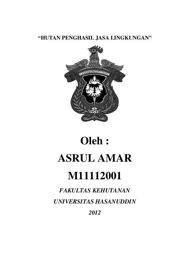 """""""HUTAN PENGHASIL JASA LINGKUNGAN""""            Oleh :     ASRUL AMAR        M11112001      FAKULTAS KEHUTANAN    UNIVERSITAS..."""