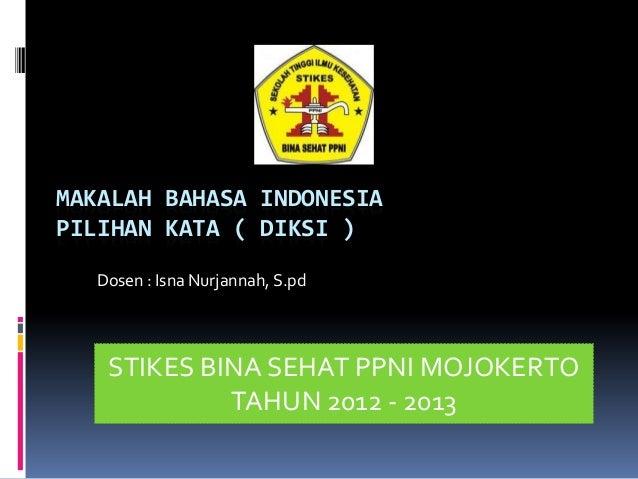 MAKALAH BAHASA INDONESIAPILIHAN KATA ( DIKSI )  Dosen : Isna Nurjannah, S.pd   STIKES BINA SEHAT PPNI MOJOKERTO           ...