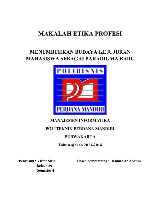 MAKALAH ETIKA PROFESI MENUMBUHKAN BUDAYA KEJUJURAN MAHASISWA SEBAGAI PARADIGMA BARU MANAJEMEN INFORMATIKA POLITEKNIK PERDA...