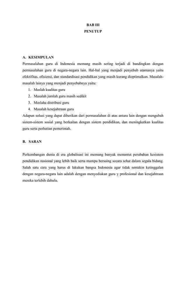 BAB III PENUTUP  A. KESIMPULAN Permasalahan guru di Indonesia memang masih sering terjadi di bandingkan dengan permasalaha...