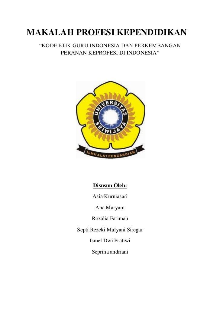 "MAKALAH PROFESI KEPENDIDIKAN  ""KODE ETIK GURU INDONESIA DAN PERKEMBANGAN         PERANAN KEPROFESI DI INDONESIA""          ..."