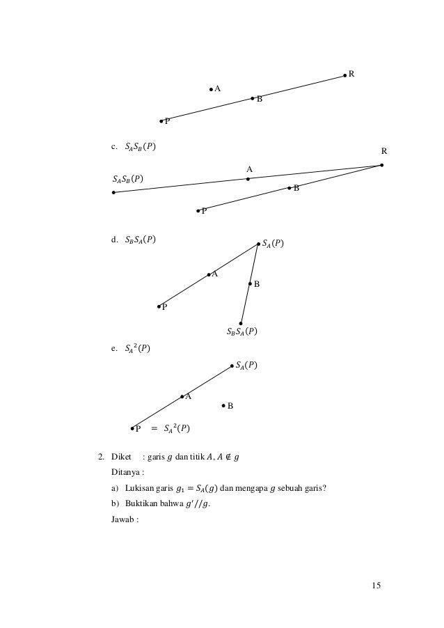 15 c. 𝑆𝐴 𝑆 𝐵(𝑃) d. 𝑆 𝐵 𝑆𝐴(𝑃) e. 𝑆𝐴 2 (𝑃) 2. Diket : garis 𝑔 dan titik 𝐴, 𝐴 ∉ 𝑔 Ditanya : a) Lukisan garis 𝑔1 = 𝑆𝐴(𝑔) dan m...
