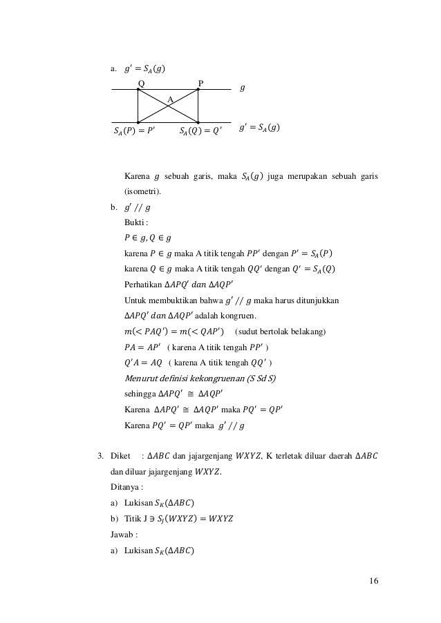 16 a. 𝑔′ = 𝑆𝐴(𝑔) Karena 𝑔 sebuah garis, maka 𝑆𝐴(𝑔) juga merupakan sebuah garis (isometri). b. 𝑔′ ∕∕ 𝑔 Bukti : 𝑃 ∈ 𝑔, 𝑄 ∈ 𝑔...