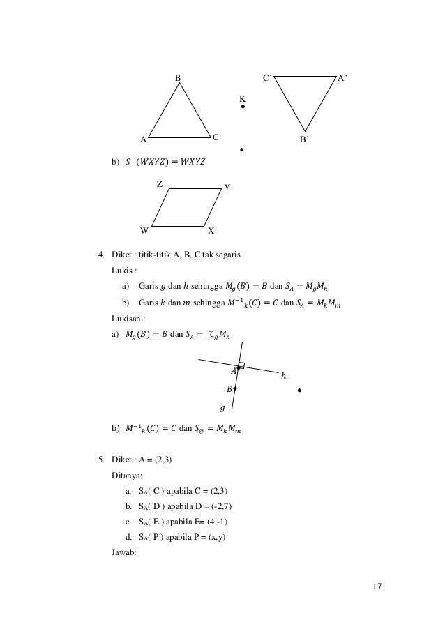 17 b) 𝑆 (𝑊𝑋𝑌𝑍) = 𝑊𝑋𝑌𝑍 4. Diket : titik-titik A, B, C tak segaris Lukis : a) Garis 𝑔 dan ℎ sehingga 𝑀𝑔(𝐵) = 𝐵 dan 𝑆𝐴 = 𝑀𝑔 𝑀...