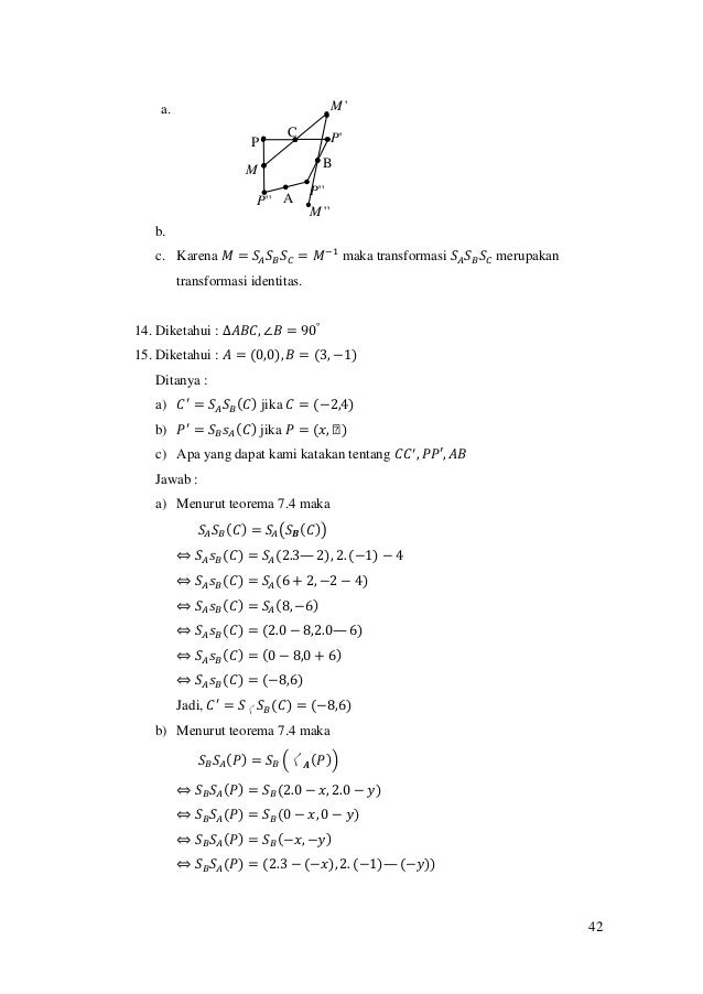 42 a. b. c. Karena 𝑀 = 𝑆𝐴 𝑆 𝐵 𝑆 𝐶 = 𝑀−1 maka transformasi 𝑆𝐴 𝑆 𝐵 𝑆 𝐶 merupakan transformasi identitas. 14. Diketahui : ∆𝐴𝐵...