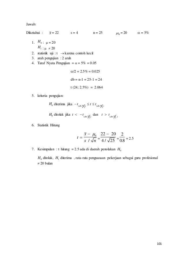101 Jawab: Diketahui : x = 22 s = 4 n = 25 0 = 20  = 5% 1. H0 :  = 20 H1 :   20 2. statistik uji : t  karena contoh ...