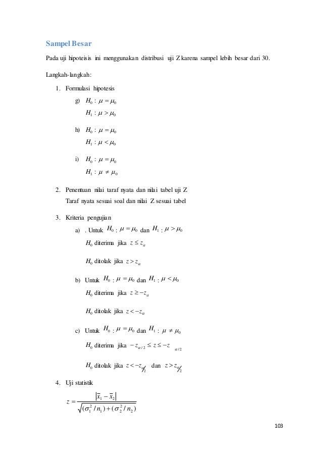 103 Sampel Besar Pada uji hipoteisis ini menggunakan distribusi uji Z karena sampel lebih besar dari 30. Langkah-langkah: ...