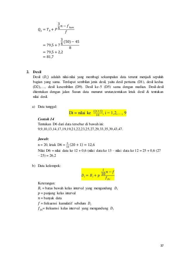 37 𝑄3 = 𝑇 𝑏 + 𝑃 3 4 𝑛 − 𝑓 𝑘𝑢𝑚 𝑓 = 79,5 + 7 3 4 (50) − 45 8 = 79,5 + 2,2 = 81,7 2. Desil Desil (𝐷𝑖) adalah nilai-nilai yang...