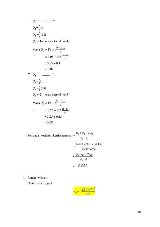 48 𝑄2 = ………… ? 𝑄2= 2 4 (n) 𝑄2 = 2 4 (28) 𝑄2 = 14 (kelas interval ke 4) Maka 𝑄2 = Tb + p 2 4 𝑛−𝑓 𝑘𝑢𝑚 𝑓 ` ` = 3,05 + 0,2 14−...