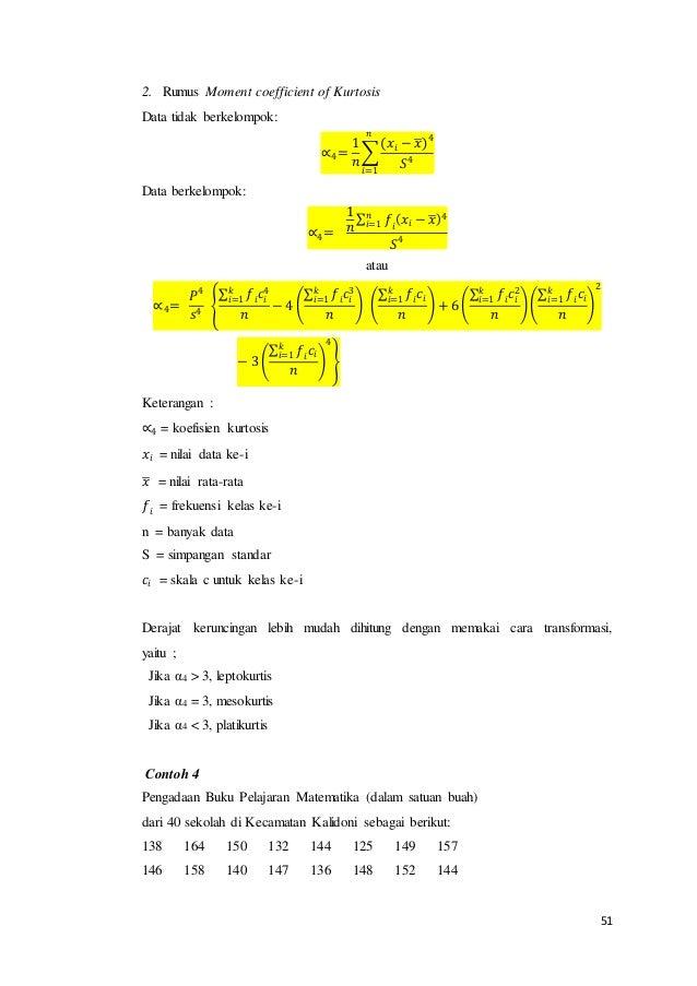 51 2. Rumus Moment coefficient of Kurtosis Data tidak berkelompok: ∝4= 1 𝑛 ∑ (𝑥𝑖 − 𝑥̅) 4 𝑆4 𝑛 𝑖=1 Data berkelompok: ∝4= 1 ...