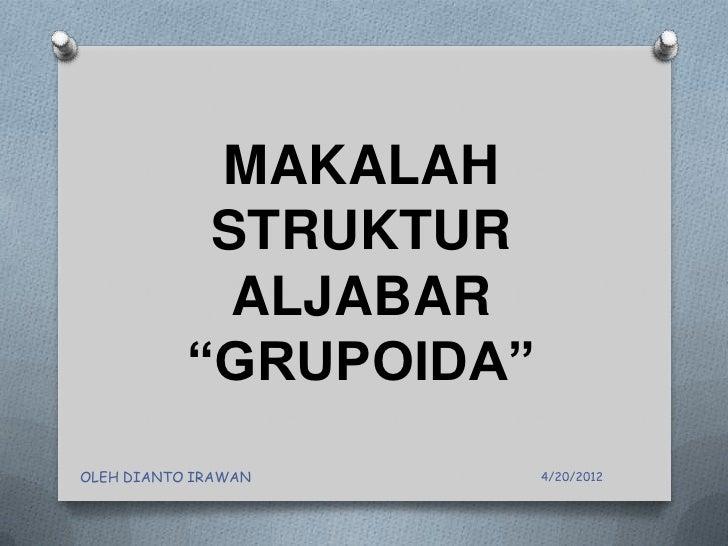 """MAKALAH            STRUKTUR             ALJABAR           """"GRUPOIDA""""OLEH DIANTO IRAWAN      4/20/2012"""