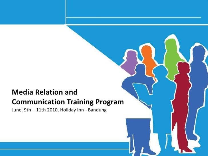 Media Relation and Communication Training ProgramJune, 9th – 11th 2010, Holiday Inn - Bandung<br />