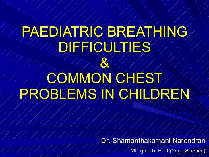 PAEDIATRIC BREATHING DIFFICULTIES & COMMON CHEST PROBLEMS IN CHILDREN Dr. Shamanthakamani Narendran MD (pead), PhD (Yoga S...