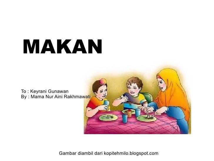 MAKAN Gambar diambil dari kopitehmilo.blogspot.com To : Keyrani Gunawan By : Mama Nur Aini Rakhmawati