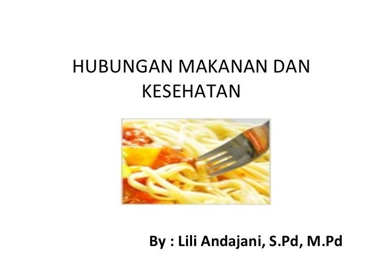 HUBUNGAN MAKANAN DAN     KESEHATAN      By : Lili Andajani, S.Pd, M.Pd