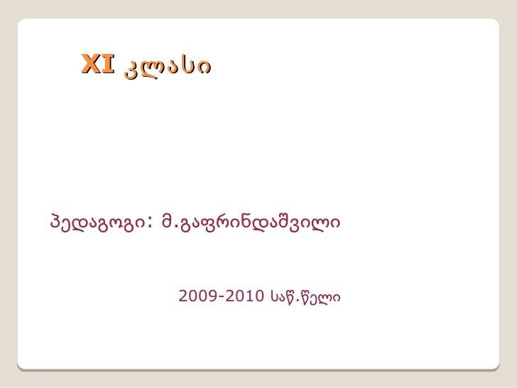 XI კლასი პედაგოგი: მ.გაფრინდაშვილი 2009-2010 საწ.წელი