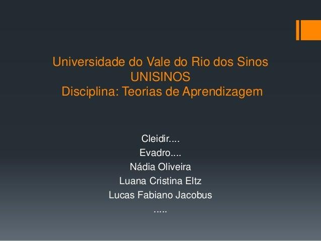 Universidade do Vale do Rio dos Sinos  UNISINOS  Disciplina: Teorias de Aprendizagem  Cleidir....  Evadro....  Nádia Olive...