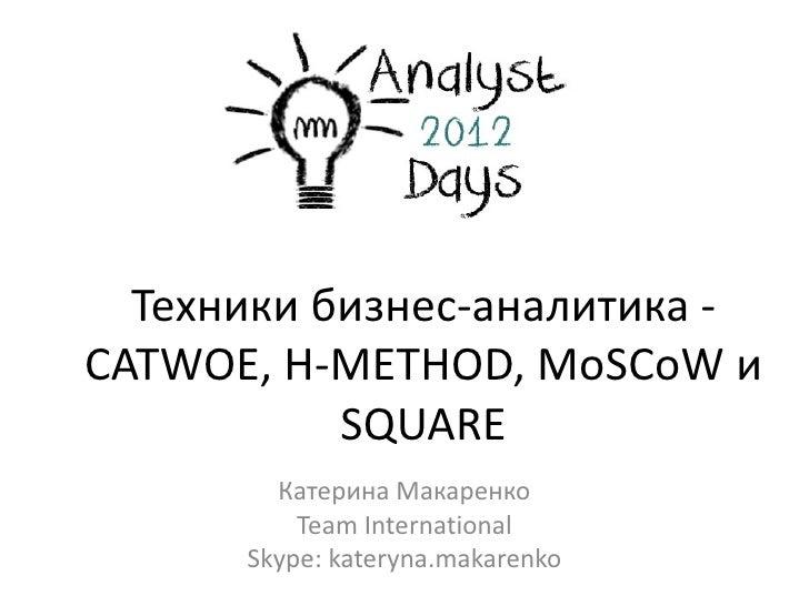 Техники бизнес-аналитика -CATWOE, Н-METHOD, MoSCoW и           SQUARE        Катерина Макаренко          Team Internationa...