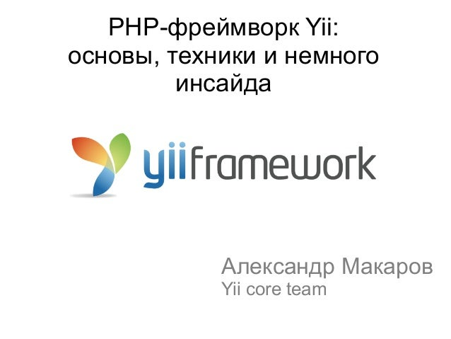 PHP-фреймворк Yii: основы, техники и немного инсайда Александр Макаров Yii core team