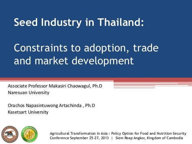 Seed Industry in Thailand: Constraints to adoption, trade and market development Associate Professor Makasiri Chaowagul, P...