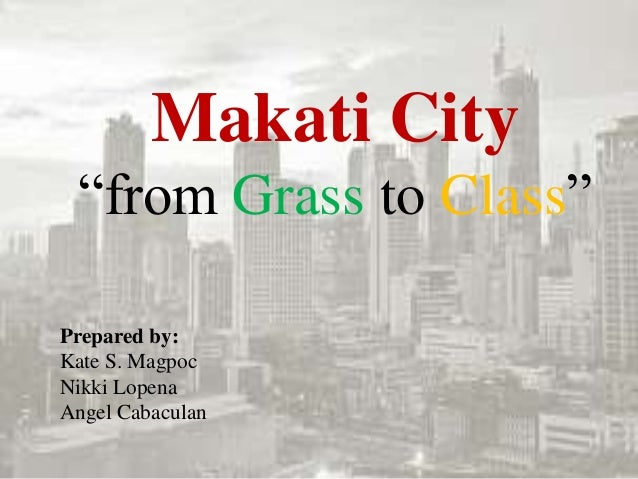 "Makati City ""from Grass to Class"" Prepared by: Kate S. Magpoc Nikki Lopena Angel Cabaculan"