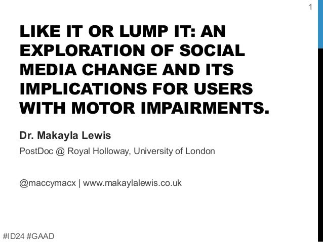 LIKE IT OR LUMP IT: AN EXPLORATION OF SOCIAL MEDIA CHANGE AND ITS IMPLICATIONS FOR USERS WITH MOTOR IMPAIRMENTS. Dr. Makay...