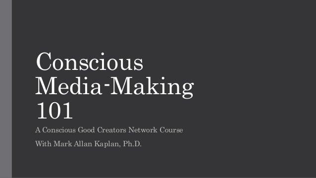 Conscious Media-Making 101 A Conscious Good Creators Network Course With Mark Allan Kaplan, Ph.D.