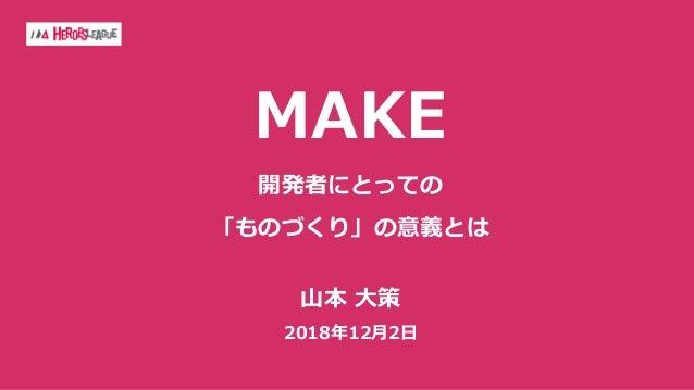 MAKE 開発者にとっての 「ものづくり」の意義とは ⼭本 ⼤策 2018年12⽉2⽇
