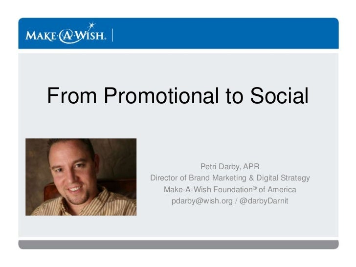 From Promotional to Social <br />Petri Darby, APR<br />Director of Brand Marketing & Digital Strategy<br />Make-A-Wish Fou...