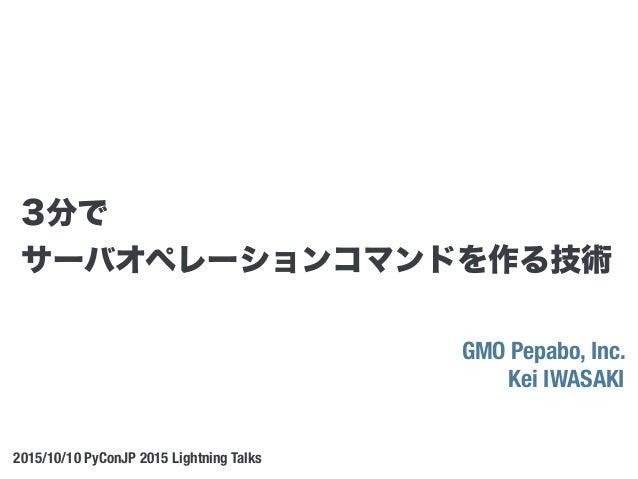 GMO Pepabo, Inc. Kei IWASAKI 2015/10/10 PyConJP 2015 Lightning Talks 3分で サーバオペレーションコマンドを作る技術