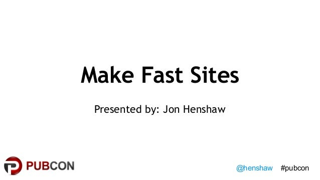 @henshaw #pubcon Make Fast Sites Presented by: Jon Henshaw