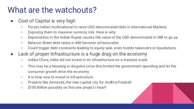 What are the watchouts? ● Cost of Capital is very high ○ Forces Indian multinational to raise USD denominated debt in Inte...