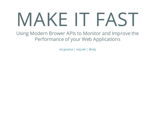 MAKE IT FASTUsing Modern Brower APIs to Monitor and Improve the Performance of your Web Applications | |nic jansma nicj.ne...