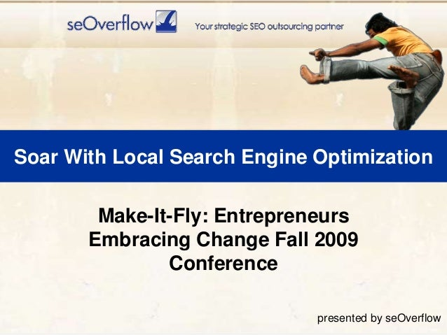 Soar With Local Search Engine Optimization Make-It-Fly: Entrepreneurs Embracing Change Fall 2009 Conference presented by s...