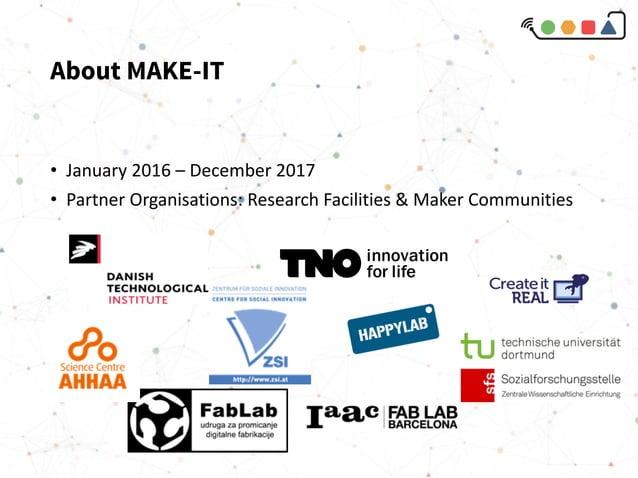 About MAKE-IT • January2016– December2017 • PartnerOrganisations:ResearchFacilities&MakerCommunities