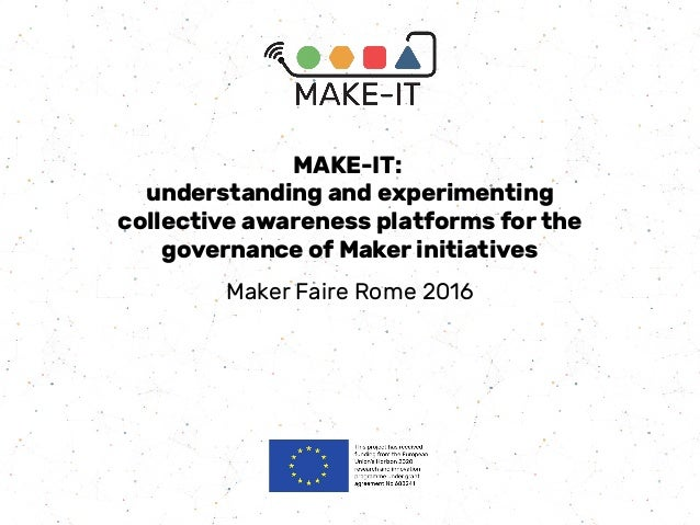 MAKE-IT: understanding and experimenting collective awareness platforms for the governance of Maker initiatives Maker Fair...
