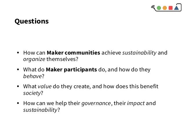 Questions ● How can Maker communities achieve sustainability and organize themselves? ● What do Maker participants do, and...